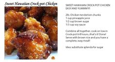 SWEET HAWAIIAN CROCK-POT CHICKEN EASY AND YUMMMY!!    2lb. Chicken tenderloin chunks  1 cup pineapple juice  1/2 cup brown sugar  1/3 cup soy sauce    Combine all together, cook on low in Crock-pot 6-8 hours...that's it! Done! Serve with brown rice and you have a complete, easy meal!!  idea: substitute splenda for sugar