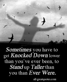 Sometimes you have to get Knocked Down lower than you've ever been, to Stand up Taller than you than Ever Were. - Sympathy Card Messages In Loving Memory Friendship, Family Poems And Picture Quotes About Life - all-greatquotes.com