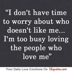I don't have time to worry about who doesn't like me… I'm too busy loving the people who love me.