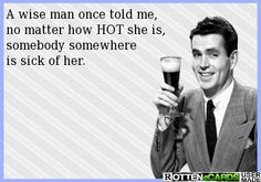 A wise man once told me,  no matter how HOT she is,  somebody somewhere  is sick of her.