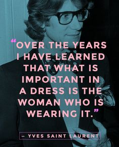 """""""Over the years I have learned that what is important in a dress is the woman who is wearing it."""" — Yves Saint Laurent ... #quotes #fashionquotes"""