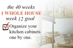 40 Weeks - 1 Whole House: Week 12 Goal - Organize Your Kitchen Cabinets One By One   Organize 365