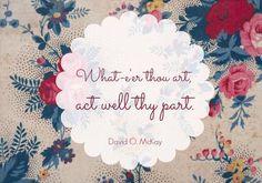 """What-e'er thou art, act well thy part."" President David O. McKay | DeseretNews.com"