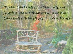 """""""When Gardeners garden..."""" ~Ken Druse"""