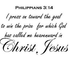 †  ♥  ✞  ♥  †  I press on toward the goal for the prize of the upward call of God in Christ Jesus .  { Philippians 3:14 }   † ♥ ✞ ♥ †  I've got my eye on the goal, where God is beckoning us onward—to Jesus . I'm off and running , and I am not turning back . † ♥ ✞ ♥ †  I keep running hard toward the finish line to get the prize  because God has called me through Christ Jesus to live up there in heaven . † ♥ ✞ ♥ †