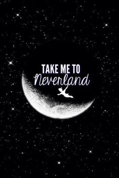 """Take me to Neverland!"""
