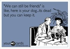 """""""We can still be friends"""" is like, here is your dog. It's dead but you can keep it."""