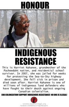"Honour Indigenous Resistance    ""This is Harriet Nahanee, grandmother of the Pacheedaht First Nation, and residential school survivor. In 2007, she was jailed for weeks for protesting the Sea to sky highway development. She fell sick in prison and died soon after. Harriet Nahanee is one of millions of indigenous land defenders who have fought to their death against ongoing Canadian colonialism."""