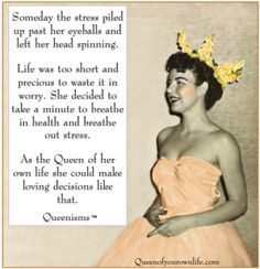 QUEENISM:  Someday the stress piled up past her eyeballs and left her head spinning.  Life was too shart and precious to waste it in worry.