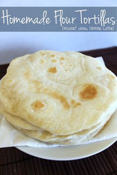 {Dessert Now, Dinner Later!} Homemade Flour Tortillas- 4 ingredients & you have fresh, tender tortillas made easily at home!