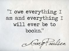 """""""I owe everything I am and everything I will ever be to books."""" - Gary Paulsen"""