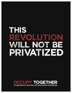 This revolution will not be privatized - On September 17th, men and women of all races, backgrounds, political and religious beliefs, began to organize in nonviolent protest. These men and women represent the 99% with the goal of ending the greed and corruption of the wealthiest 1% of America. Occupy Wall Street is a leaderless resistance movement which began as a call to action from Adbusters, a Canadian-based anti-consumerist organization.
