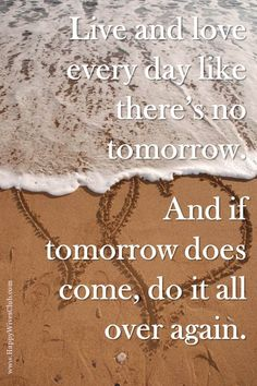 #Live and #love like there's no tomorrow.  And if tomorrow does come, do it all over again. #Quotes
