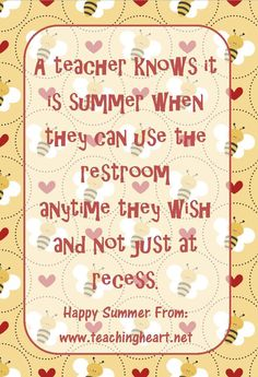 a teacher knows it is summer when he/she can use the restroom anytime he/she wishes and not just at recess