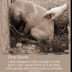 I don't believe in the concept of hell, but if I did I would think of it as filled with people who were cruel to animals.