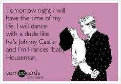 Tomorrow night i will have the time of my life, I will dance with a dude like he's Johnny Castle and I'm Frances 'baby' Houseman.