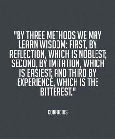 By three methods we may learn wisdom: first, by reflection, which is noblest; second, by imitation, which is easiest; and third by experience, which is the bitterest ~ Confucius