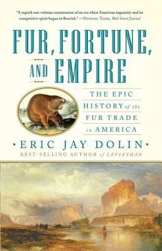 New 7/18/12. Fur, Fortune, and Empire: The Epic History of the Fur Trade in America by Eric Jay Doulan. An epic history that brings to vivid life three hundred years of the American experiences and demonstrating that the fur trade played a seminal role in creating the nation we are today.