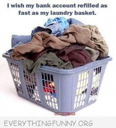 wish my bank account refilled as often as my laundry basket