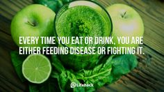 Every time you eat or drink, you are either feeding disease or fighting it.