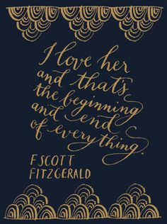 I love her and that's the beginning and end of everything.  ~F. Scott Fitzgerald