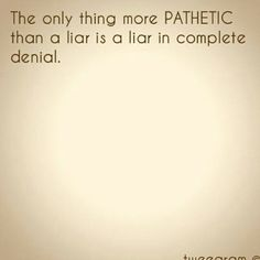 The only thing more pathetic than a liar, is a liar in complete denial.