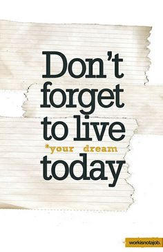 Don't forget to live your dream today.
