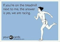 If you're on the treadmill it's obvious there is a race going on. How else do we keep it up? :)