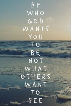 Be who God wants you to be, not what others want to see.
