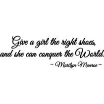 Give a girl the right shoes and she can conquer the world Marilyn Monroe