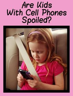 Kids and cell phones. Do you think it makes them spoiled?
