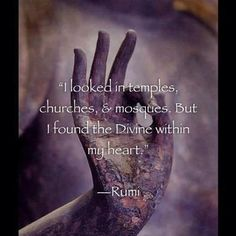 I looked in temples, churches, and mosques, but I found the Divine within my heart. -Rumi