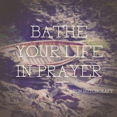 "Prayer. Power of Prayer. ""Bathe Your Life in Prayer"" -- Ron Hutchcraft"