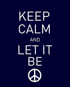 Keep Calm.............. and Let It Be!