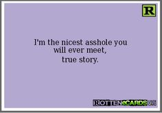 I'm the nicest asshole you will ever meet, true story.