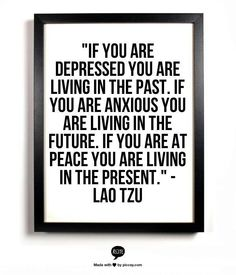 ...and it is definitely best to live in the present. It keeps you sane, your heart guarded and your mind at peace. Peace by Lao Tzu