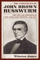 The Struggles of John Brown Russwurm : the Life and Writings of a Pan-Africanist Pioneer, by John Brown Russwurm
