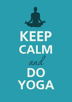Keep Calm and Do Yoga! That's how I keep calm.
