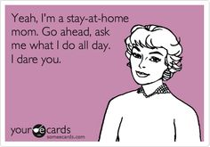 Funny Mother's Day Ecard: Yeah, I'm a stay-at-home mom. Go ahead, ask me what I do all day. I dare you.