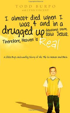 Atheism, Religion, God is Imaginary, Children, Indoctrination, Taught Religion, Heaven, Jesus. I almost died when I was 4 and in a drugged up delusional state, saw Jesus. Therefore, heaven is real. A little boy's astounding story of his trip to heaven and back. In a drugged up delusional state I saw Jesus, and my parents saw an opportunity to prostitute me for their cult, therefore HEAVEN IS FOR REAL!!!