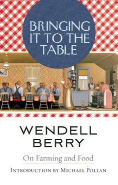 Bringing It To The Table: On Farming & Food. by. Wendell Berry. c. 2009. --Call # 630.973 B52