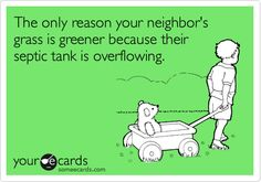 The only reason your neighbor's grass is greener because their septic tank is overflowing.