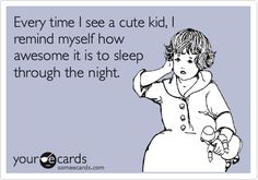 Every time I see a cute kid, I remind myself how awesome it is to sleep through the night.