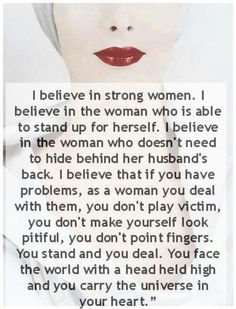 I believe in strong women, and am more than proud to be one~:)
