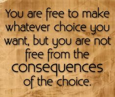 You are free to make whatever choice you want but you are not free from the consequences of the choice