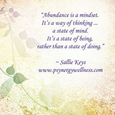 """Abundance is a mindset. It's a way of thinking … a state of mind. It's a state of being, rather than a state of doing."" ~ Sallie Keys"