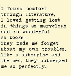 I found comfort through literature, I loved getting lost in things as marvelous and as wonderful as books. They made me forget about my own troubles, like a submarine and the sea, they submerged me so perfectly.