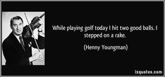 While playing golf today I hit two good balls. I stepped on a rake. - Henny Youngman