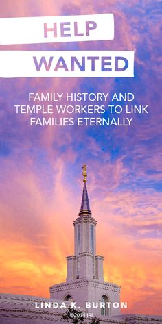 Help Wanted: Family history and temple workers to link families eternally. —Linda K. Burton