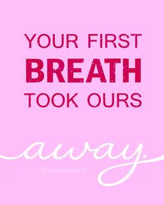 Your First Breath Took Ours Away.